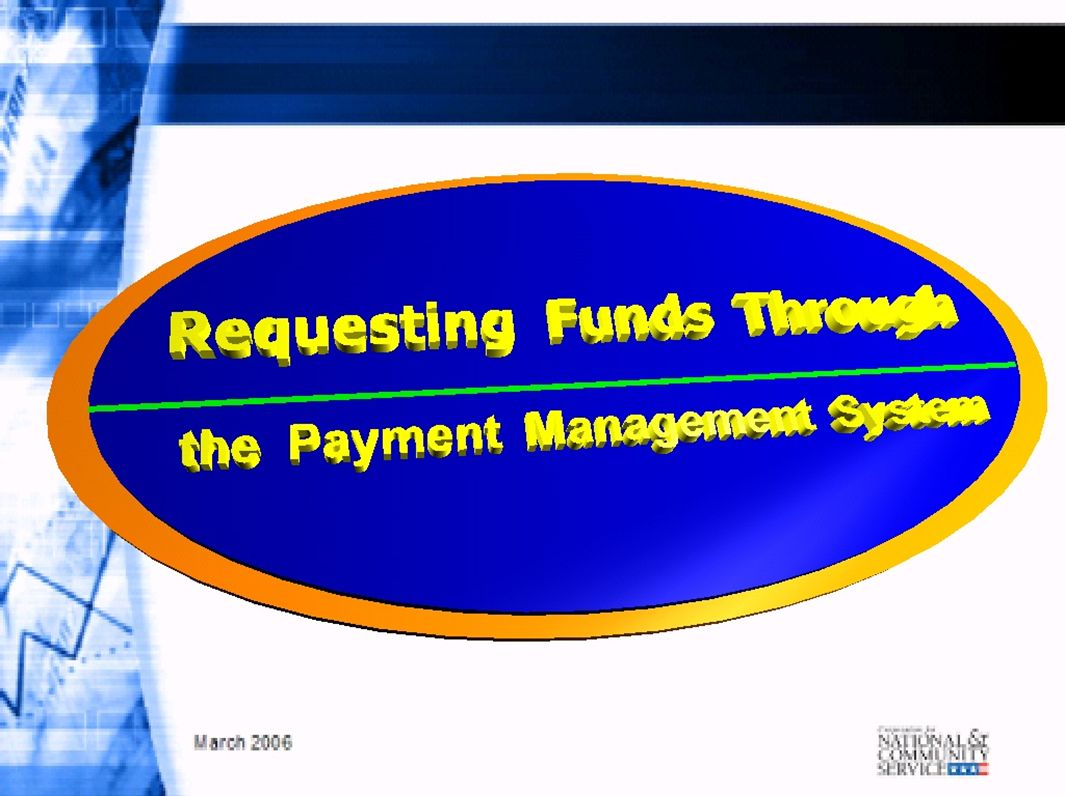 Obtaining Funds: A Mouse-Click Away Utilize Department of Health and Human Services Payment Management System to draw funds Web-based access for CNCS grantees to draw funds and submit cash reporting Calculate draw amount based on expenditures that have not yet been funded or are needed immediately following the draw, before requesting funds