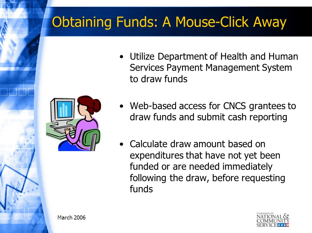 Obtaining Funds: A Mouse-Click Away Utilize Department of Health and Human Services Payment Management System to draw funds Web-based access for CNCS