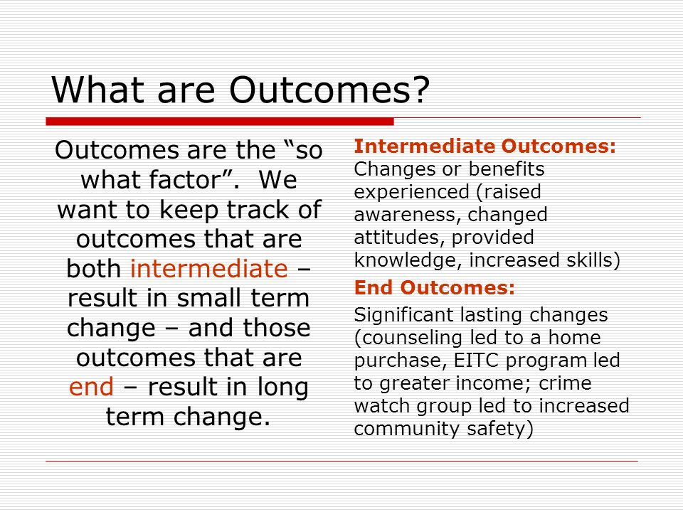 What are Outcomes. Outcomes are the so what factor.