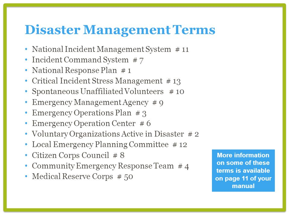 More information on some of these terms is available on page 11 of your manual National Incident Management System # 11 Incident Command System # 7 National Response Plan # 1 Critical Incident Stress Management # 13 Spontaneous Unaffiliated Volunteers # 10 Emergency Management Agency # 9 Emergency Operations Plan # 3 Emergency Operation Center # 6 Voluntary Organizations Active in Disaster # 2 Local Emergency Planning Committee # 12 Citizen Corps Council # 8 Community Emergency Response Team # 4 Medical Reserve Corps # 50 Disaster Management Terms