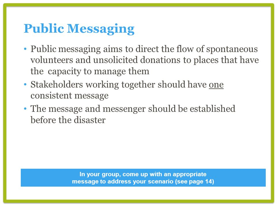 Public Messaging Public messaging aims to direct the flow of spontaneous volunteers and unsolicited donations to places that have the capacity to manage them Stakeholders working together should have one consistent message The message and messenger should be established before the disaster In your group, come up with an appropriate message to address your scenario (see page 14)