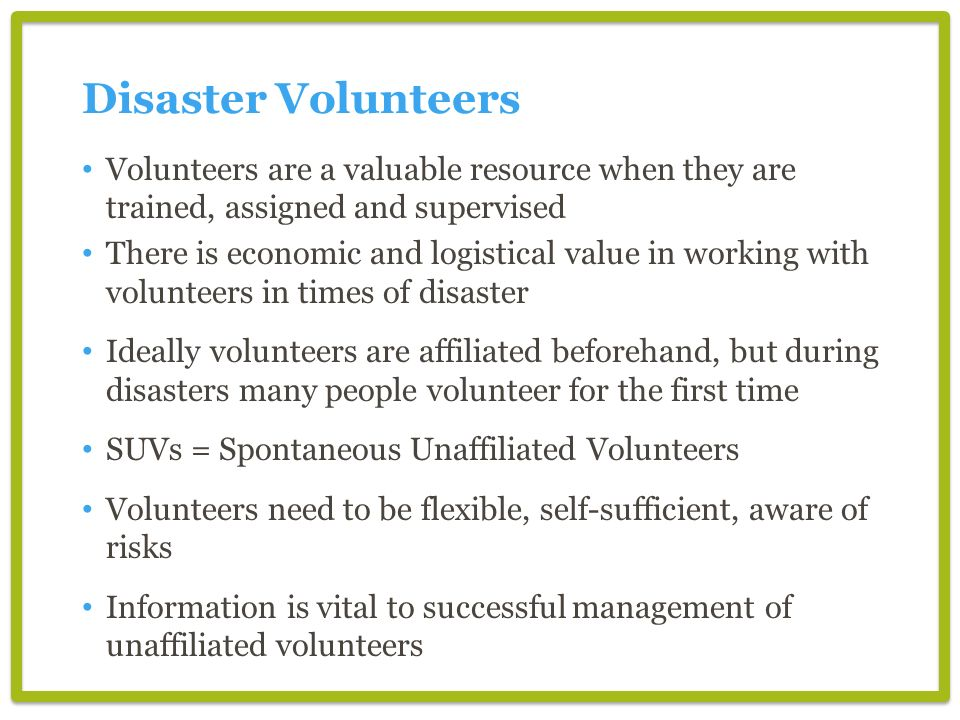 Disaster Volunteers Volunteers are a valuable resource when they are trained, assigned and supervised There is economic and logistical value in working with volunteers in times of disaster Ideally volunteers are affiliated beforehand, but during disasters many people volunteer for the first time SUVs = Spontaneous Unaffiliated Volunteers Volunteers need to be flexible, self-sufficient, aware of risks Information is vital to successful management of unaffiliated volunteers