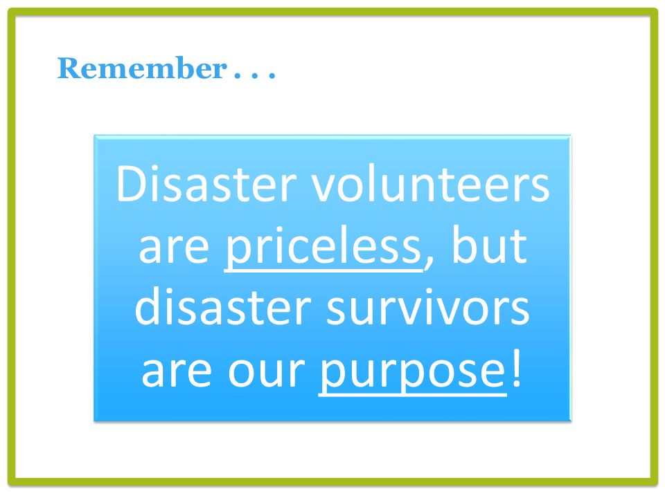Remember... Disaster volunteers are priceless, but disaster survivors are our purpose!