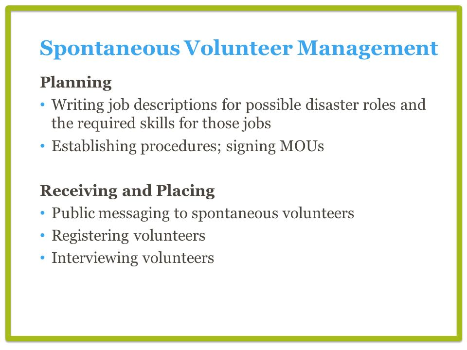 Spontaneous Volunteer Management Planning Writing job descriptions for possible disaster roles and the required skills for those jobs Establishing procedures; signing MOUs Receiving and Placing Public messaging to spontaneous volunteers Registering volunteers Interviewing volunteers