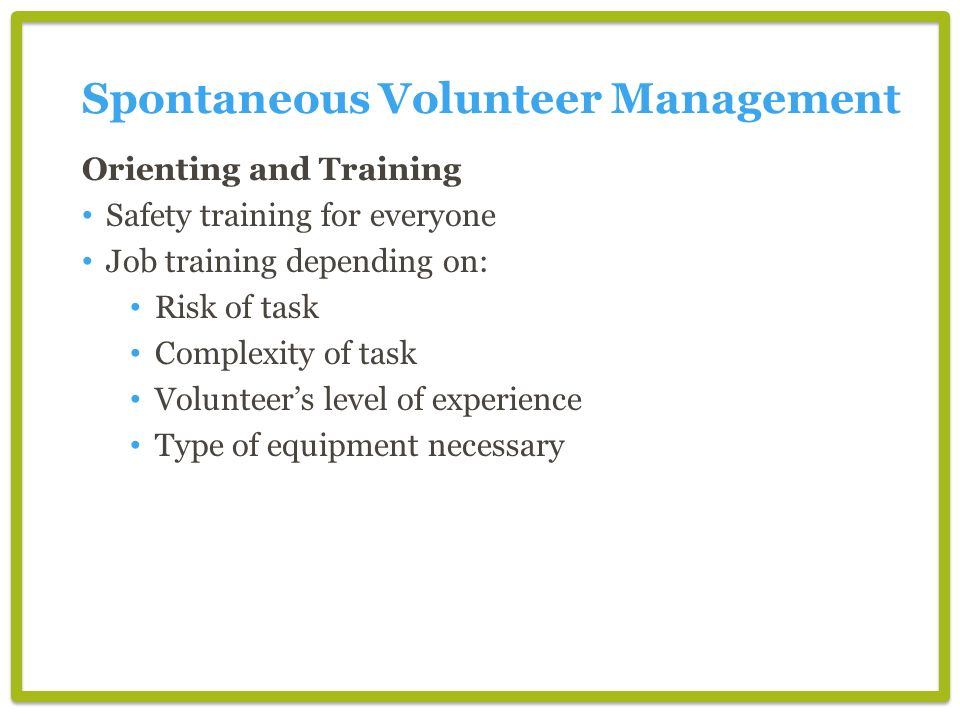 Orienting and Training Safety training for everyone Job training depending on: Risk of task Complexity of task Volunteers level of experience Type of equipment necessary Spontaneous Volunteer Management