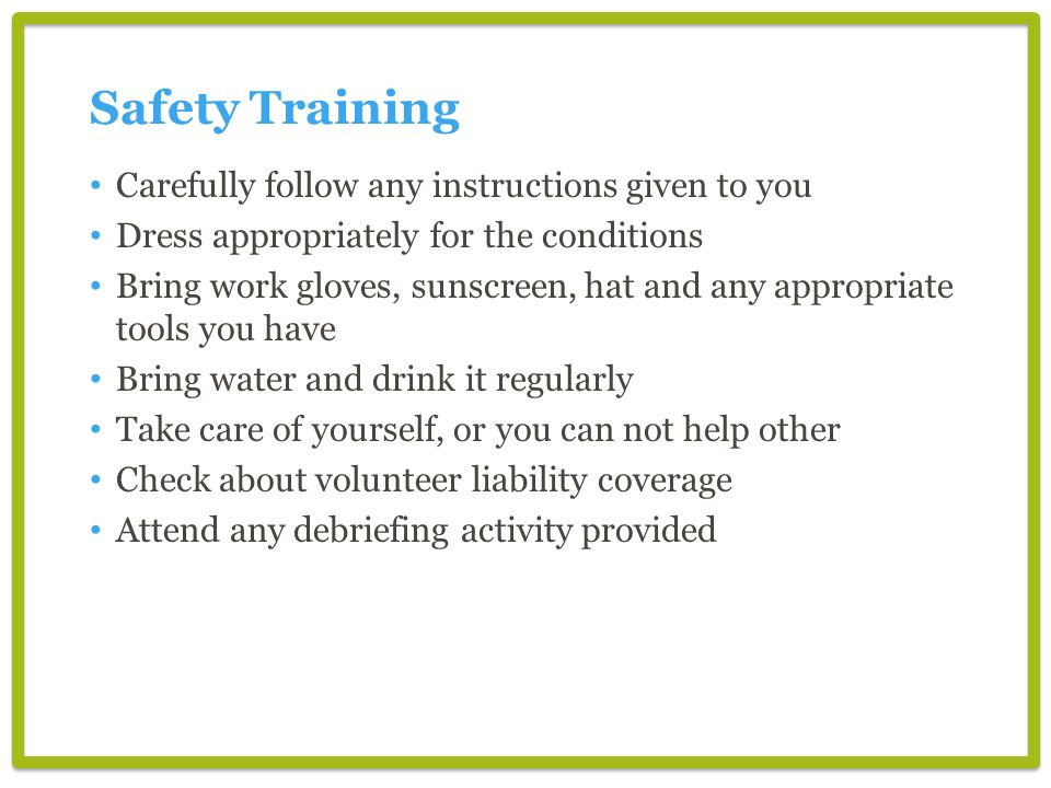 Safety Training Carefully follow any instructions given to you Dress appropriately for the conditions Bring work gloves, sunscreen, hat and any appropriate tools you have Bring water and drink it regularly Take care of yourself, or you can not help other Check about volunteer liability coverage Attend any debriefing activity provided