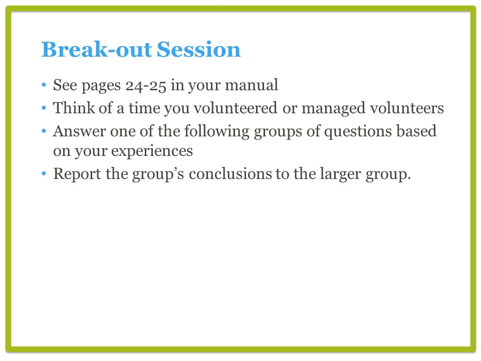 Break-out Session See pages 24-25 in your manual Think of a time you volunteered or managed volunteers Answer one of the following groups of questions