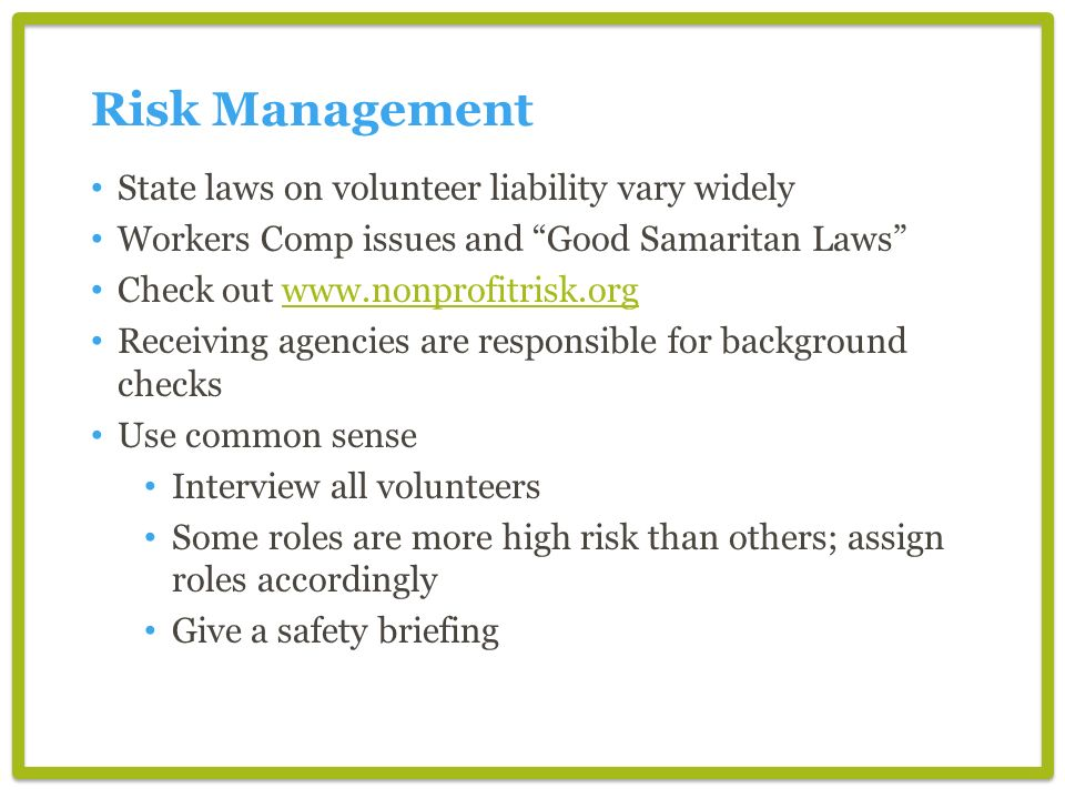 State laws on volunteer liability vary widely Workers Comp issues and Good Samaritan Laws Check out www.nonprofitrisk.orgwww.nonprofitrisk.org Receivi