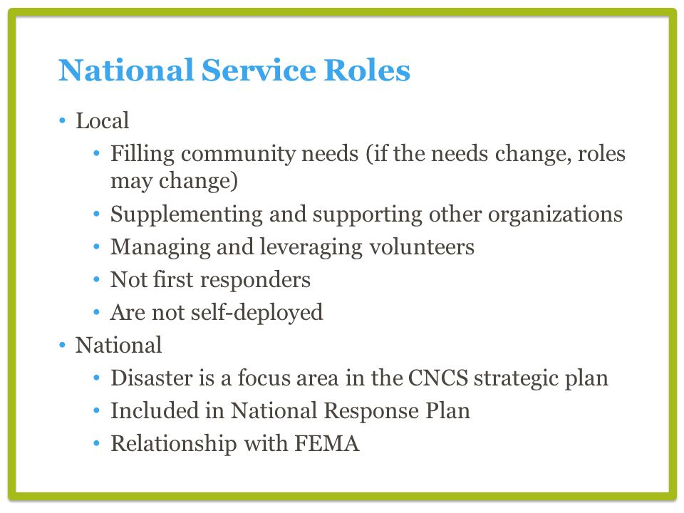 National Service Roles Local Filling community needs (if the needs change, roles may change) Supplementing and supporting other organizations Managing and leveraging volunteers Not first responders Are not self-deployed National Disaster is a focus area in the CNCS strategic plan Included in National Response Plan Relationship with FEMA