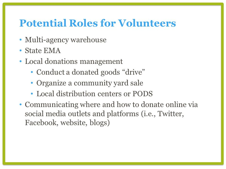 Potential Roles for Volunteers Multi-agency warehouse State EMA Local donations management Conduct a donated goods drive Organize a community yard sale Local distribution centers or PODS Communicating where and how to donate online via social media outlets and platforms (i.e., Twitter, Facebook, website, blogs)