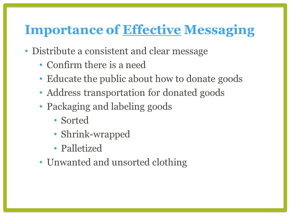 Importance of Effective Messaging Distribute a consistent and clear message Confirm there is a need Educate the public about how to donate goods Address transportation for donated goods Packaging and labeling goods Sorted Shrink-wrapped Palletized Unwanted and unsorted clothing