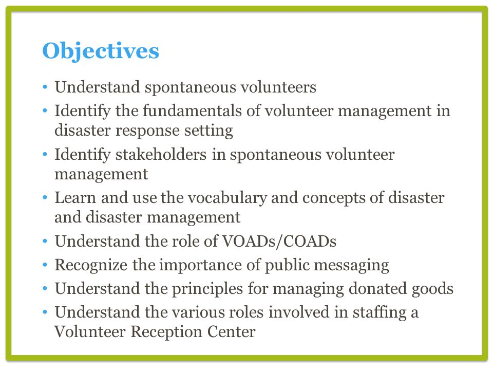 Objectives Understand spontaneous volunteers Identify the fundamentals of volunteer management in disaster response setting Identify stakeholders in spontaneous volunteer management Learn and use the vocabulary and concepts of disaster and disaster management Understand the role of VOADs/COADs Recognize the importance of public messaging Understand the principles for managing donated goods Understand the various roles involved in staffing a Volunteer Reception Center
