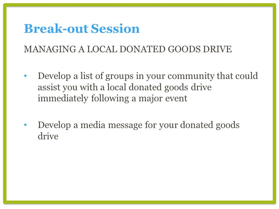 Break-out Session MANAGING A LOCAL DONATED GOODS DRIVE Develop a list of groups in your community that could assist you with a local donated goods dri