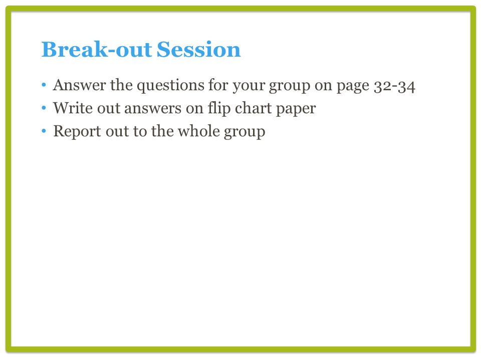 Break-out Session Answer the questions for your group on page 32-34 Write out answers on flip chart paper Report out to the whole group