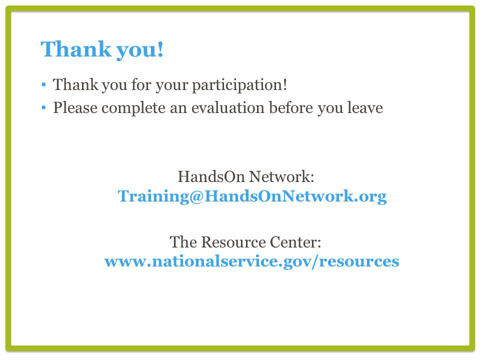 Thank you! Thank you for your participation! Please complete an evaluation before you leave HandsOn Network: Training@HandsOnNetwork.org The Resource