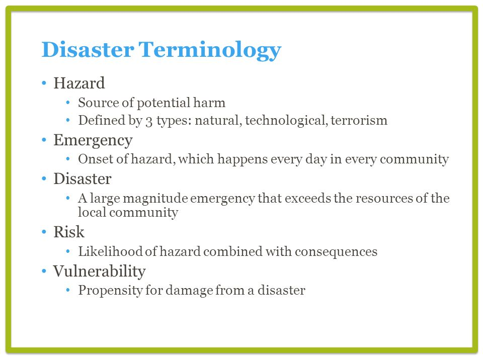 Disaster Terminology Hazard Source of potential harm Defined by 3 types: natural, technological, terrorism Emergency Onset of hazard, which happens ev
