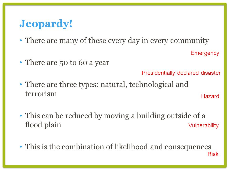 There are many of these every day in every community There are 50 to 60 a year There are three types: natural, technological and terrorism This can be reduced by moving a building outside of a flood plain This is the combination of likelihood and consequences Jeopardy.