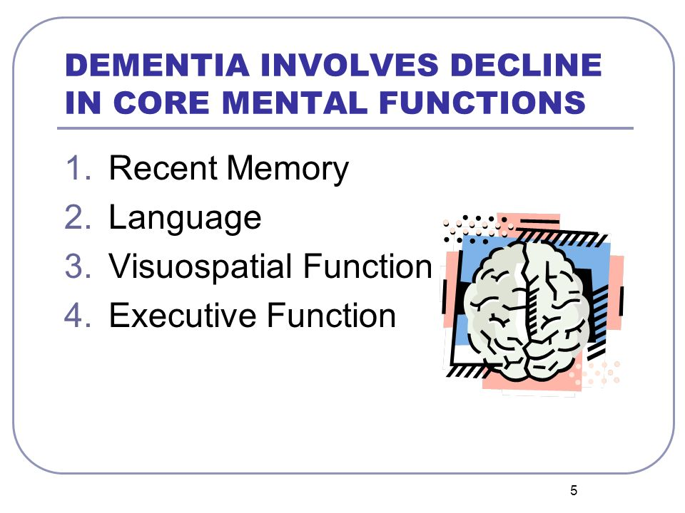5 DEMENTIA INVOLVES DECLINE IN CORE MENTAL FUNCTIONS 1.Recent Memory 2.Language 3.Visuospatial Function 4.Executive Function