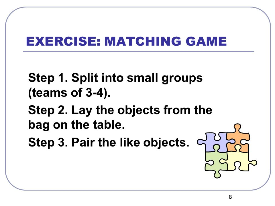 88 EXERCISE: MATCHING GAME Step 1. Split into small groups (teams of 3-4). Step 2. Lay the objects from the bag on the table. Step 3. Pair the like ob