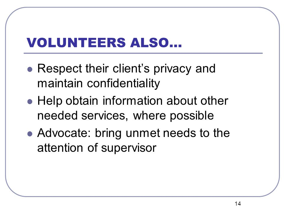 14 VOLUNTEERS ALSO… Respect their clients privacy and maintain confidentiality Help obtain information about other needed services, where possible Advocate: bring unmet needs to the attention of supervisor