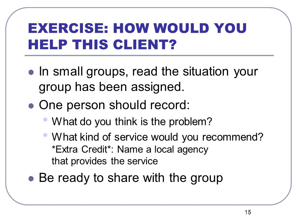 15 EXERCISE: HOW WOULD YOU HELP THIS CLIENT? In small groups, read the situation your group has been assigned. One person should record: What do you t