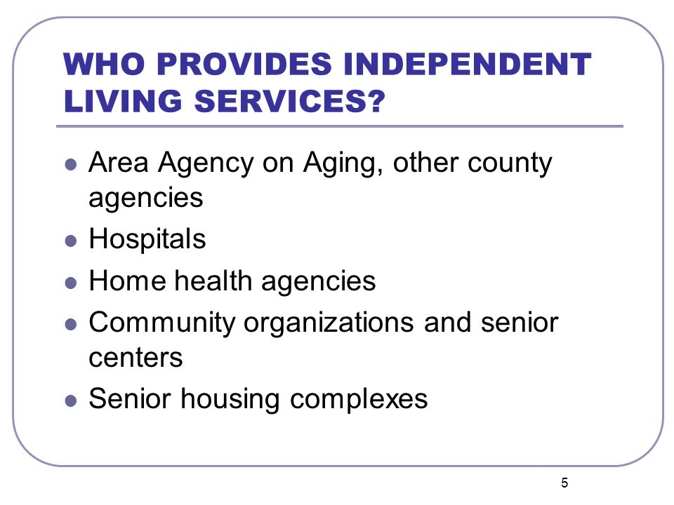 5 WHO PROVIDES INDEPENDENT LIVING SERVICES? Area Agency on Aging, other county agencies Hospitals Home health agencies Community organizations and sen