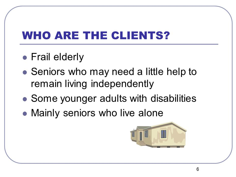 6 WHO ARE THE CLIENTS? Frail elderly Seniors who may need a little help to remain living independently Some younger adults with disabilities Mainly se