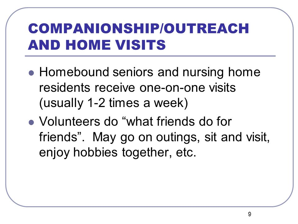 9 COMPANIONSHIP/OUTREACH AND HOME VISITS Homebound seniors and nursing home residents receive one-on-one visits (usually 1-2 times a week) Volunteers do what friends do for friends.