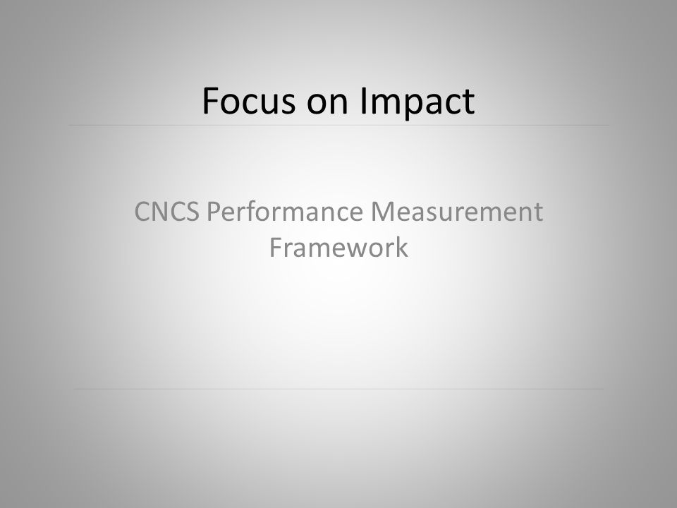 Performance Measurement & the CNCS Strategic Plan CNCS Performance Measurement Framework – Agency-wide measures – Grantee measures – Performance measurement cycle Overview