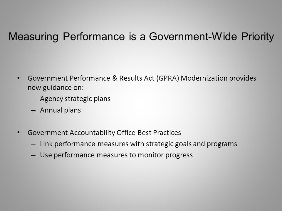 Government Performance & Results Act (GPRA) Modernization provides new guidance on: – Agency strategic plans – Annual plans Government Accountability Office Best Practices – Link performance measures with strategic goals and programs – Use performance measures to monitor progress Measuring Performance is a Government-Wide Priority