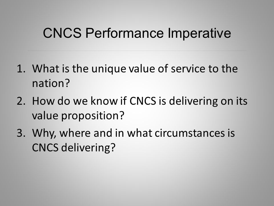 1.What is the unique value of service to the nation? 2.How do we know if CNCS is delivering on its value proposition? 3.Why, where and in what circums