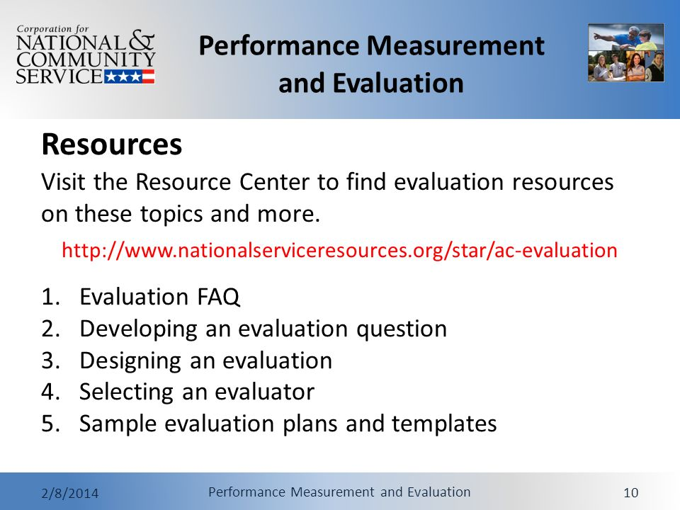 Performance Measurement and Evaluation 2/8/2014 Performance Measurement and Evaluation 10 Resources 1.Evaluation FAQ 2.Developing an evaluation question 3.Designing an evaluation 4.Selecting an evaluator 5.Sample evaluation plans and templates Visit the Resource Center to find evaluation resources on these topics and more.