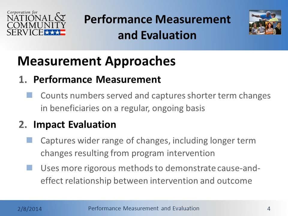 Performance Measurement and Evaluation 2/8/2014 Performance Measurement and Evaluation 4 Measurement Approaches 1.Performance Measurement Counts numbers served and captures shorter term changes in beneficiaries on a regular, ongoing basis 2.Impact Evaluation Captures wider range of changes, including longer term changes resulting from program intervention Uses more rigorous methods to demonstrate cause-and- effect relationship between intervention and outcome