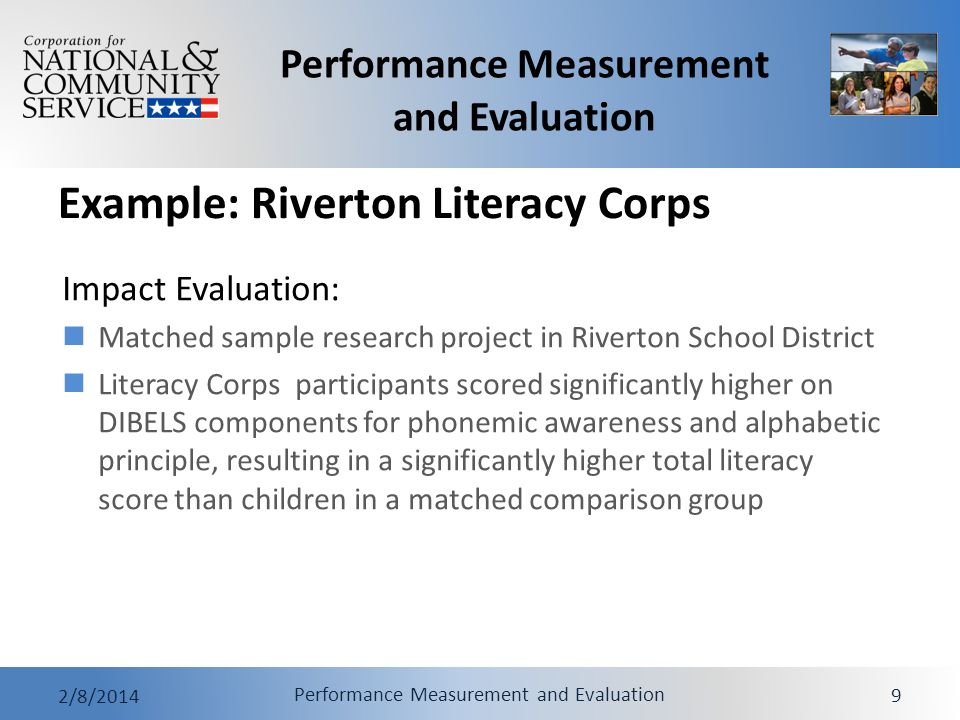 Performance Measurement and Evaluation 2/8/2014 Performance Measurement and Evaluation 9 Example: Riverton Literacy Corps Impact Evaluation: Matched sample research project in Riverton School District Literacy Corps participants scored significantly higher on DIBELS components for phonemic awareness and alphabetic principle, resulting in a significantly higher total literacy score than children in a matched comparison group