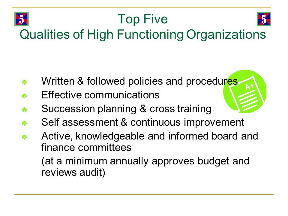 Top Five Qualities of High Functioning Organizations Written & followed policies and procedures Effective communications Succession planning & cross training Self assessment & continuous improvement Active, knowledgeable and informed board and finance committees (at a minimum annually approves budget and reviews audit)