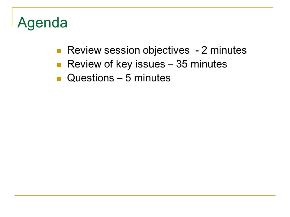 Agenda Review session objectives - 2 minutes Review of key issues – 35 minutes Questions – 5 minutes