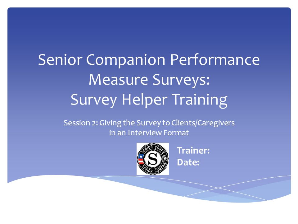 Senior Companion Performance Measure Surveys: Survey Helper Training Session 2: Giving the Survey to Clients/Caregivers in an Interview Format Trainer: Date: