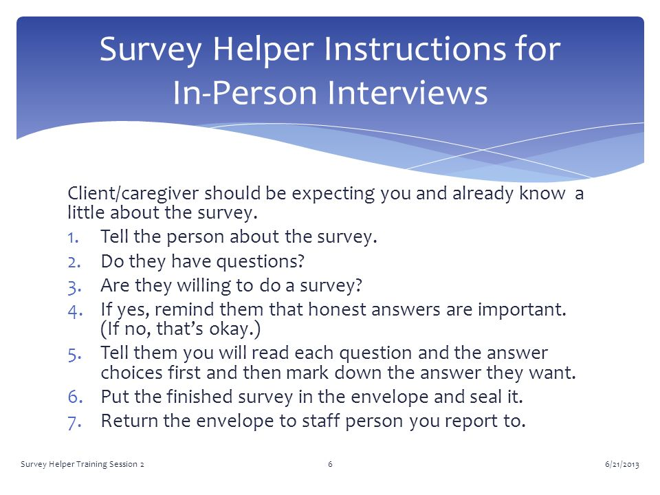 Client/caregiver should be expecting you and already know a little about the survey.