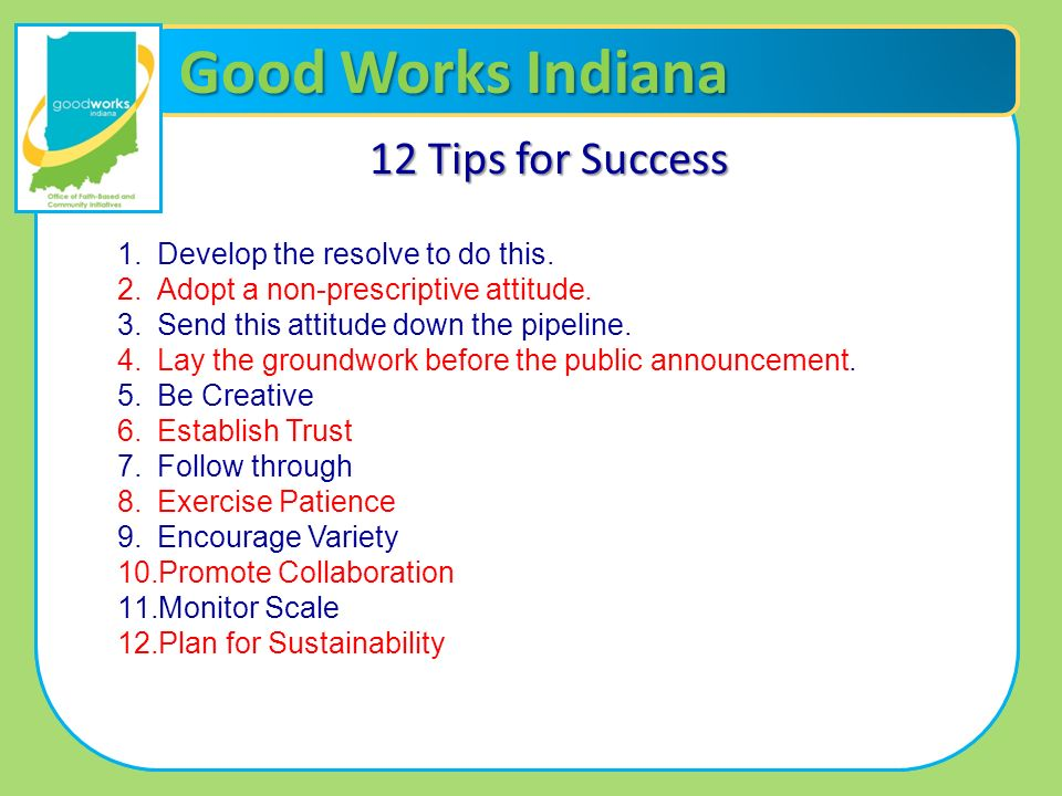 Good Works Indiana 12 Tips for Success 1.Develop the resolve to do this. 2.Adopt a non-prescriptive attitude. 3.Send this attitude down the pipeline.