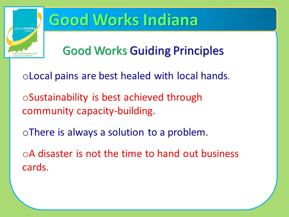Good Works Indiana Good Works Guiding Principles o Local pains are best healed with local hands. o Sustainability is best achieved through community c