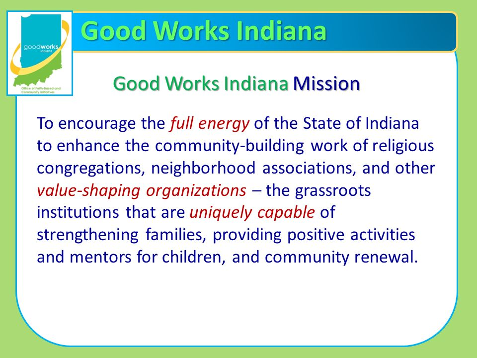 Good Works Indiana Good Works Indiana Mission To encourage the full energy of the State of Indiana to enhance the community-building work of religious