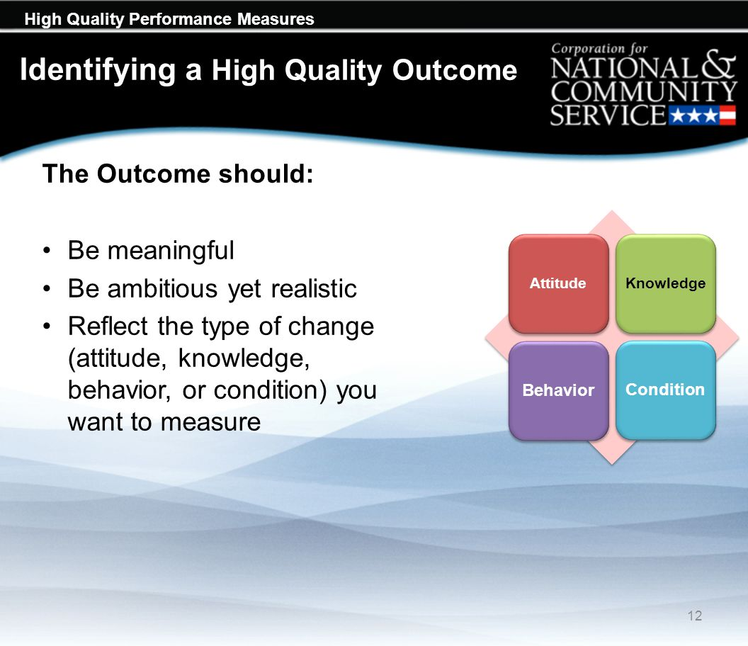 High Quality Performance Measures Identifying a High Quality Outcome The Outcome should: Be meaningful Be ambitious yet realistic Reflect the type of change (attitude, knowledge, behavior, or condition) you want to measure 12 AttitudeKnowledge BehaviorCondition