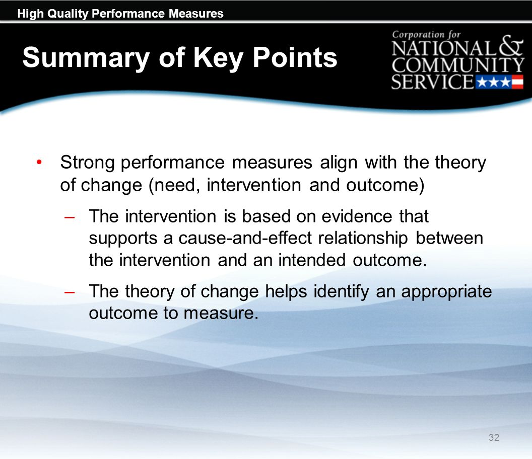 High Quality Performance Measures Summary of Key Points Strong performance measures align with the theory of change (need, intervention and outcome) –The intervention is based on evidence that supports a cause-and-effect relationship between the intervention and an intended outcome.