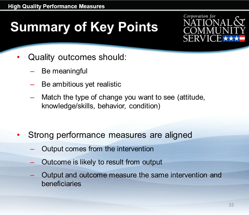 High Quality Performance Measures Summary of Key Points Quality outcomes should: –Be meaningful –Be ambitious yet realistic –Match the type of change you want to see (attitude, knowledge/skills, behavior, condition) Strong performance measures are aligned –Output comes from the intervention –Outcome is likely to result from output –Output and outcome measure the same intervention and beneficiaries 33