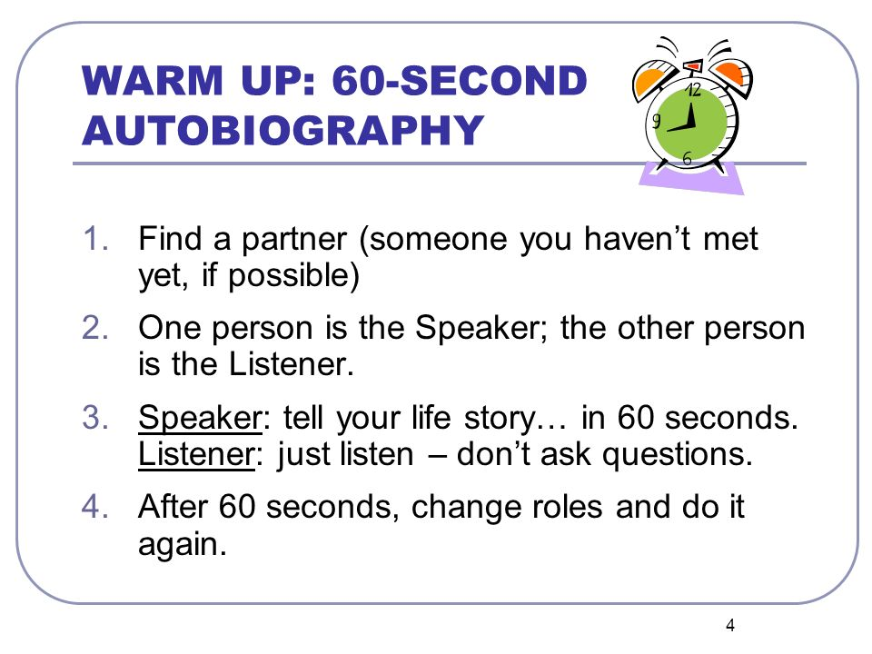 4 WARM UP: 60-SECOND AUTOBIOGRAPHY 1.Find a partner (someone you havent met yet, if possible) 2.One person is the Speaker; the other person is the Lis