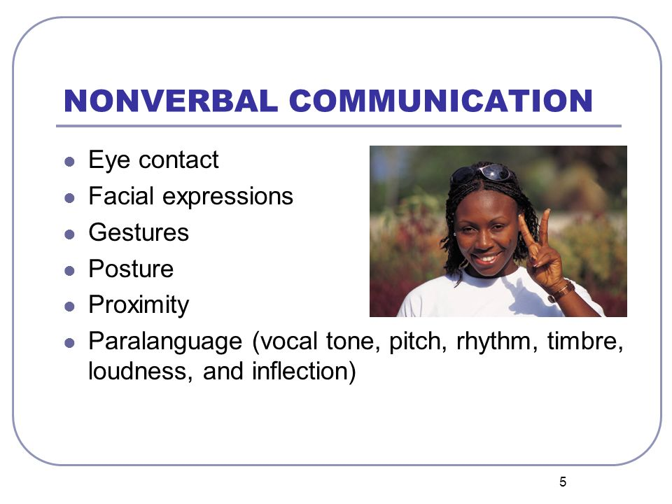 5 NONVERBAL COMMUNICATION Eye contact Facial expressions Gestures Posture Proximity Paralanguage (vocal tone, pitch, rhythm, timbre, loudness, and inf