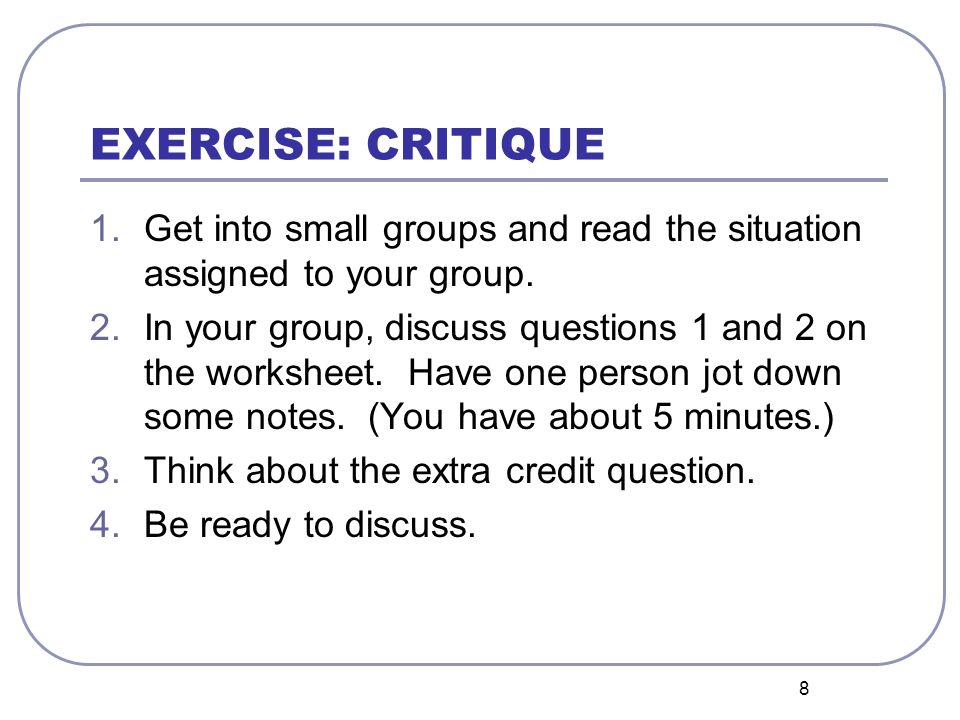 8 EXERCISE: CRITIQUE 1.Get into small groups and read the situation assigned to your group. 2.In your group, discuss questions 1 and 2 on the workshee