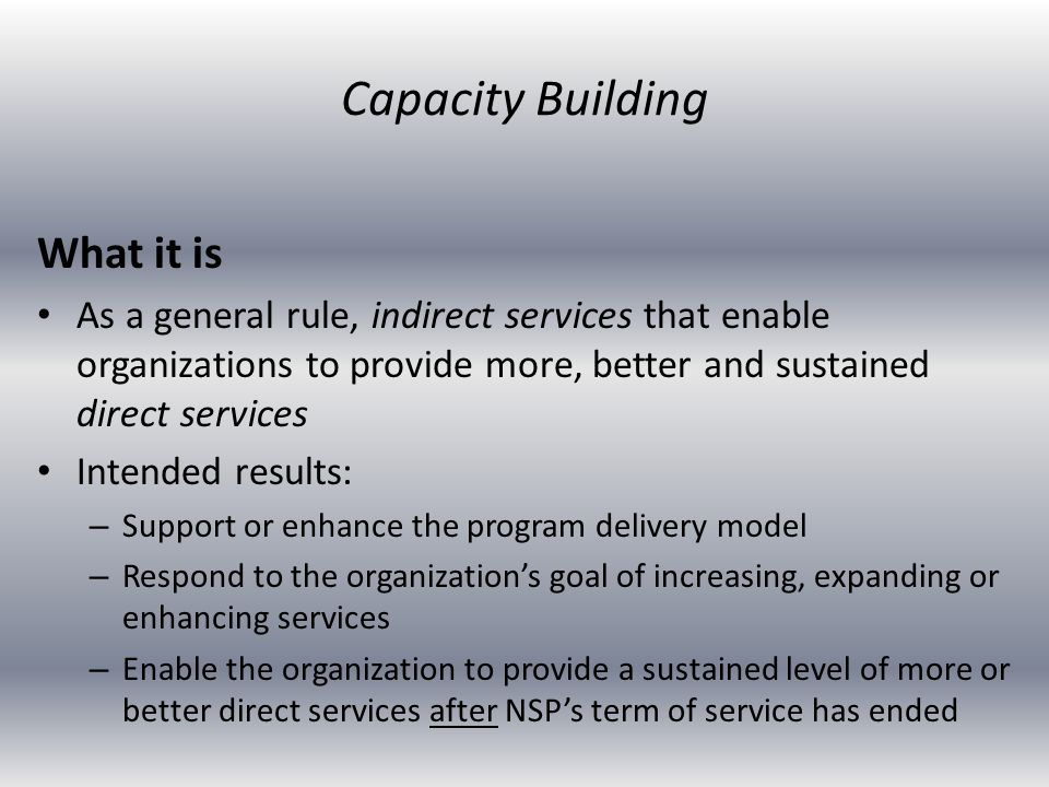 What it is As a general rule, indirect services that enable organizations to provide more, better and sustained direct services Intended results: – Su