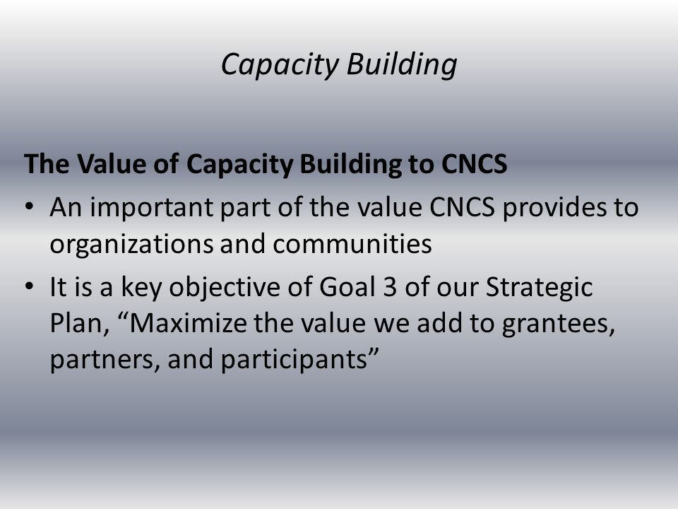 The Value of Capacity Building to CNCS An important part of the value CNCS provides to organizations and communities It is a key objective of Goal 3 o