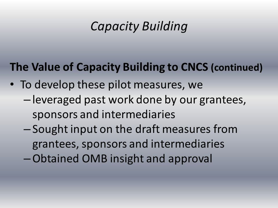 The Value of Capacity Building to CNCS (continued) To develop these pilot measures, we – leveraged past work done by our grantees, sponsors and intermediaries – Sought input on the draft measures from grantees, sponsors and intermediaries – Obtained OMB insight and approval Capacity Building